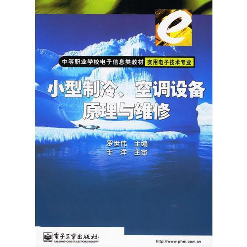 小型制冷空调设备原理与维修(实用电子技术专业)/中等职业学校电子信息类教材
