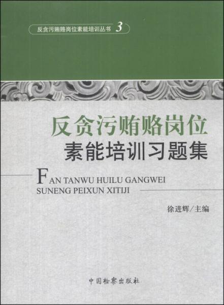 反贪污贿赂岗位素能培训丛书(3):反贪污贿赂岗位素能培训习题集