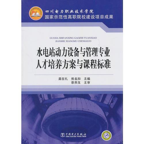 四川电力职业技术学院 国家示范性高职院校建设项目成果 水电站动力设备与管理专业人才培养方案与课程标准