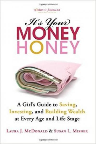 IT'S YOUR MONEY HONEY: A GIRL'S GUIDE TO SAVING INVESTING AND BUILDING WEALTH AT EVERY AGE AND