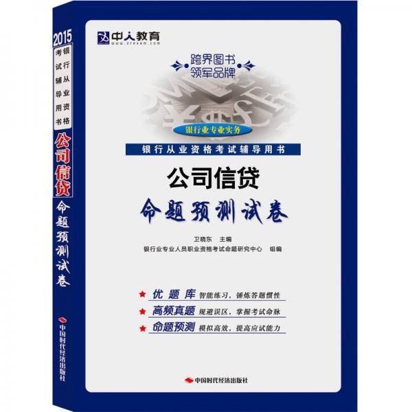 中人教育·2015银行从业资格考试辅导用书:公司信贷命题预测试卷