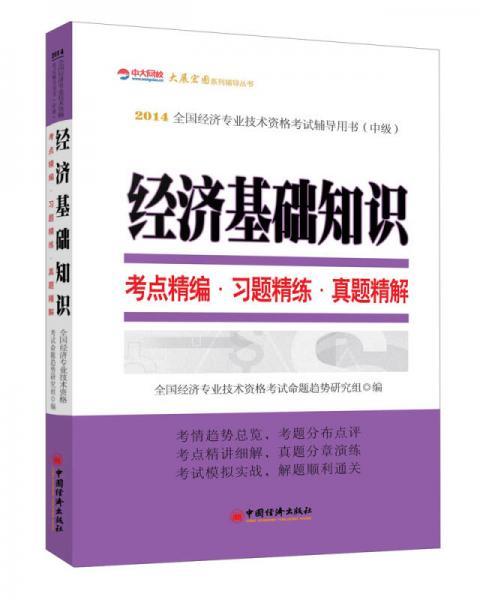 2014全国经济专业技术资格考试辅导用书(中级)·经济基础知识:考点精编·习题精练·真题精解