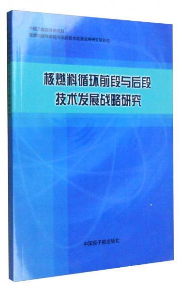 核燃料循环前段与后段技术发展战略研究