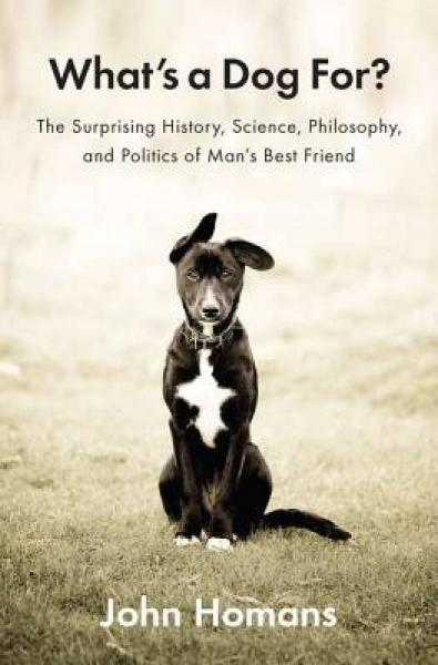 Whats a Dog For?: The Surprising History, Science, Philosophy, and Politics of Mans Best Friend