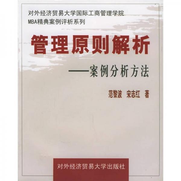 对外经济贸易大学国际工商管理学院MBA精典案例评析系列:管理原则解析(案例分析方法)