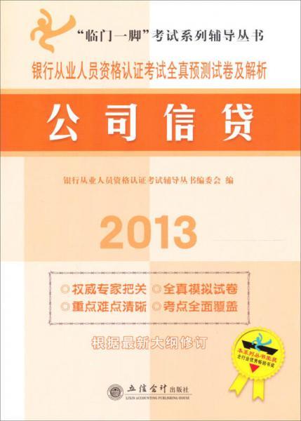 临门一脚考试系列辅导丛书·银行从业人员资格认证考试全真预测试卷及解析公司信贷(2013)