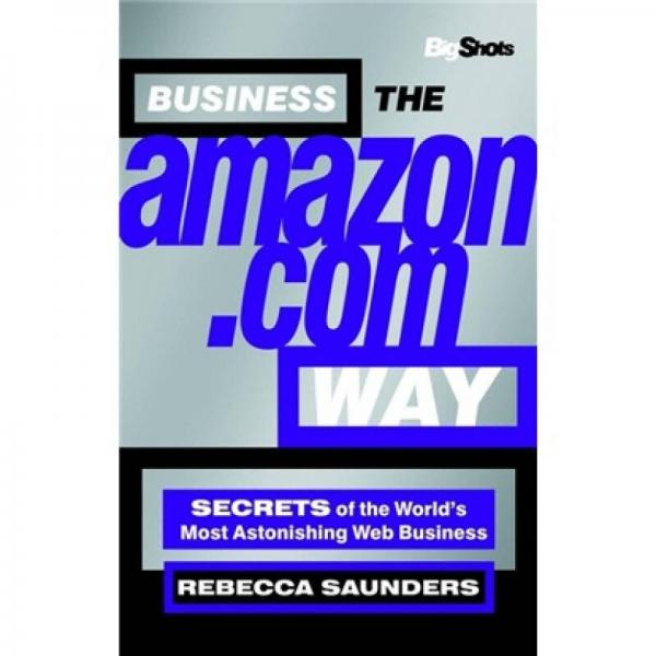 Big Shots, Business the Amazon.com Way: Secrets of the Worlds Most Astonishing Web Business