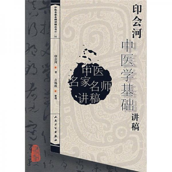 中医名家名师讲稿丛书(第一辑)·印会河中医学基础讲稿