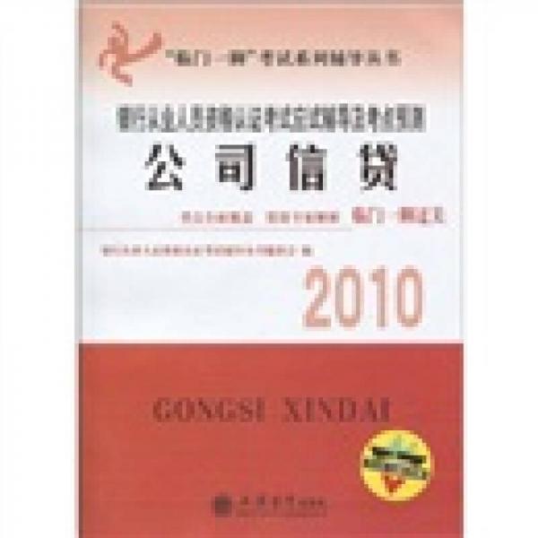 临门一脚考试系列辅导丛书·2010银行从业人员资格认证考试应试辅导及考点预测:公司信贷