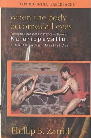 When the Body Becomes All Eyes:Paradigms, Discourses and Practices of Power in Kalarippayattu, a South Indian Martial Art