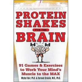 ProteinShakesfortheBrain:91GamesandExercisestoWorkYourMindsMuscletotheMax
