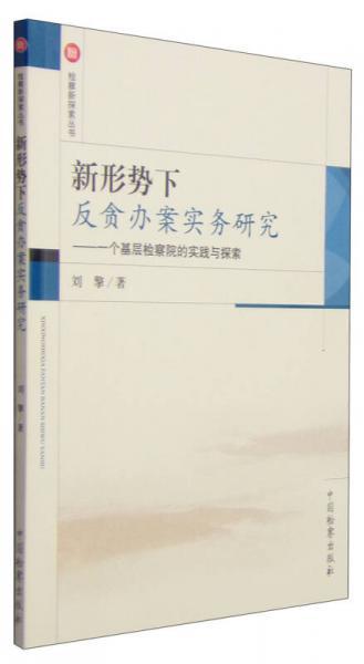 检察新探索丛书·新形势下反贪办案实务研究:一个基层检察院的实践与探索