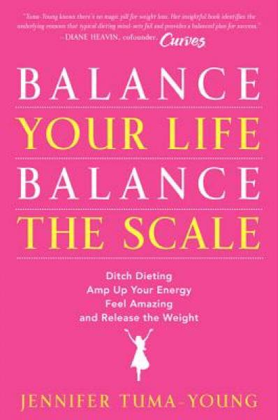 Balance Your Life, Balance the Scale: Ditch Dieting, Amp Up Your Energy, Feel Amazing…