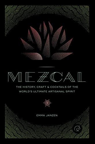 Mezcal: The History, Craft & Cocktails of the Worlds Ultimate Artisanal Spirit