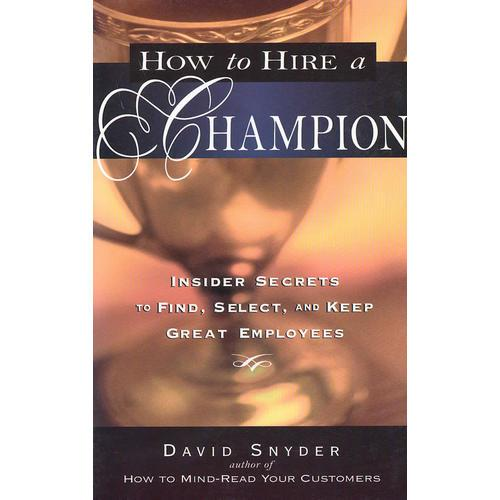 How to Hire a Champion: Insider Secrets to Find, Select, and Keep Great Employees 如何聘用胜任者