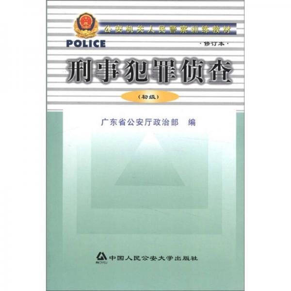 公安机关人民警察训练教材:刑事犯罪侦查(初级)(修订本)