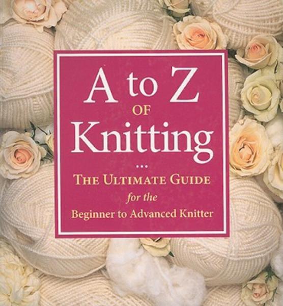AtoZofKnitting:TheUltimateGuidefortheBeginnertoAdvancedKnitter