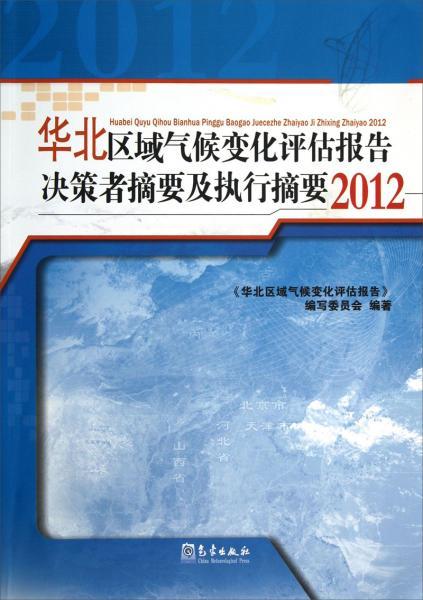 华北区域气候变化评估报告决策者摘要及执行摘要. 2012