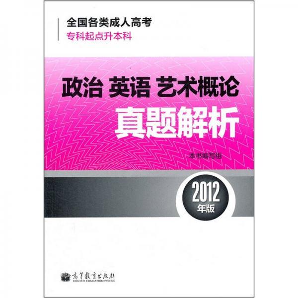 全国各类成人高考·专科起点升本科:政治·英语·艺术概论真题解析(2012年版)