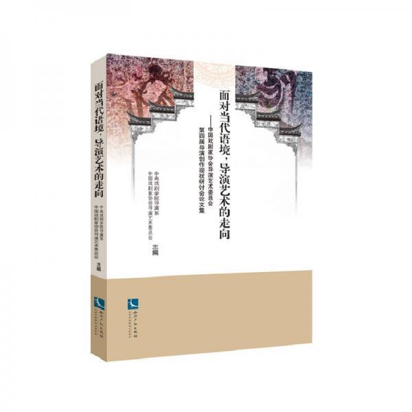 面对当代语境,导演艺术的走向:中国戏剧家协会导演艺术委员会第四届导演创作现状研讨会论文集