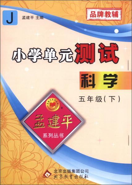 孟建平系列丛书·小学单元测试:科学(五年级下)(J)