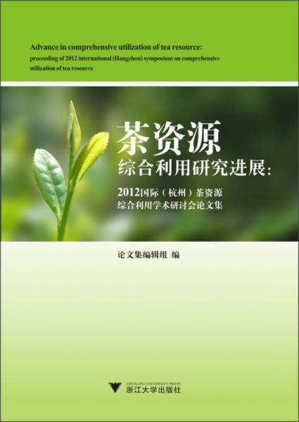 茶资源综合利用研究进展:2012国际(杭州)茶资源综合利用学术研讨会论文集