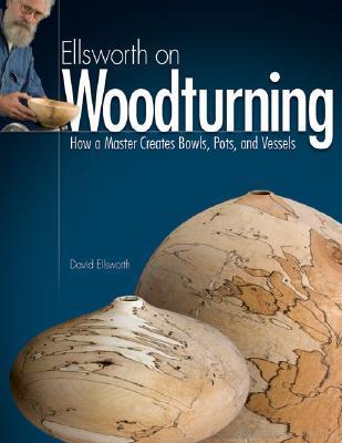 EllsworthonWoodturning:HowaMasterCreatesBowls,Pots,andVessels