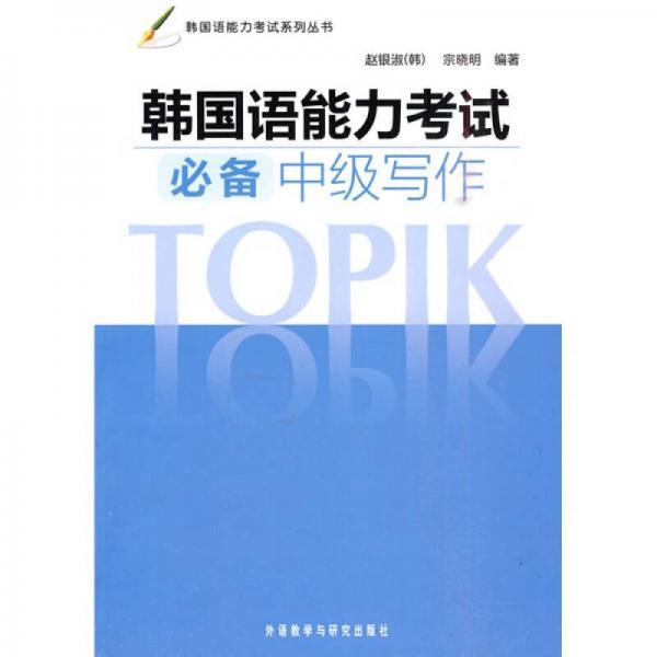 韩国语能力考试系列丛书:韩国语能力考试必备中级写作