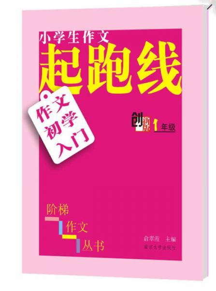 小学生阶梯作文丛书·小学生作文起跑线:作文初学入门(一年级 创新版)