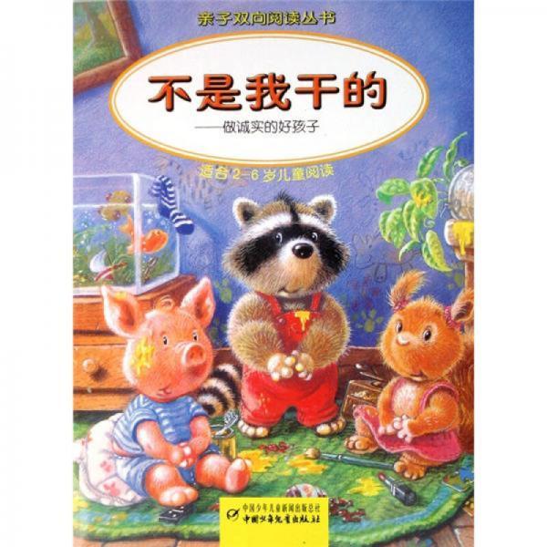 亲子双向阅读丛书·不是我干的:做诚实的好孩子(适合2-6岁儿童阅读)