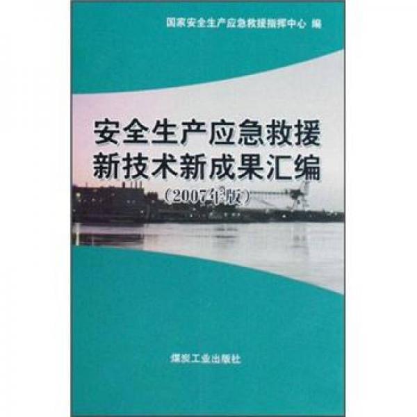 安全生产应急救援新技术新成果汇编(2007年版)