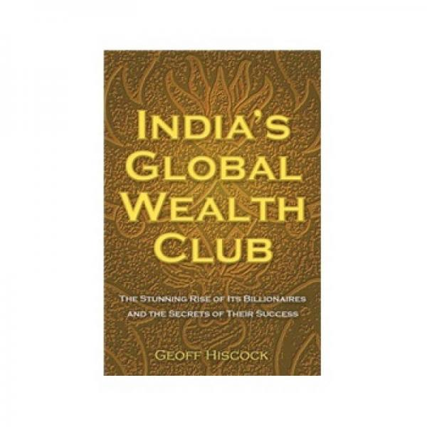 Indias Global Wealth Club: The Stunning Rise of Its Billionaires and Their Secrets of Success