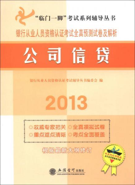 """2013""""临门一脚""""考试系列辅导丛书·银行从业人员资格认证考试全真预测试卷及解析:公司信贷"""