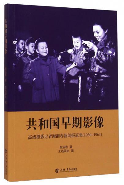 共和国早期影像:高级摄影记者谢泗春新闻报道集(1950-1961)