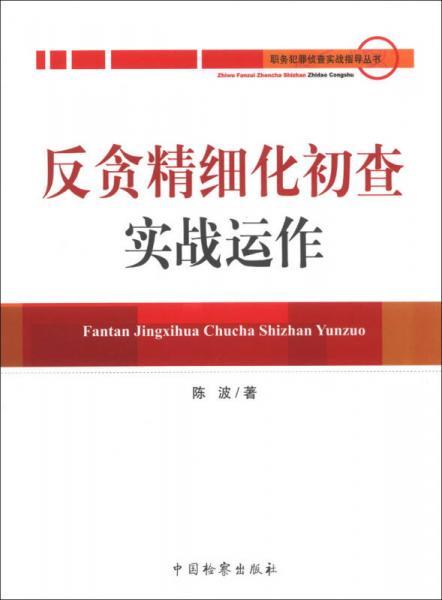 职务犯罪侦查实战指导丛书:反贪精细化初查实战运作