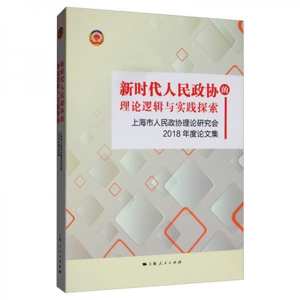 新时代人民政协的理论逻辑与实践探索:上海市人民政协理论研究会2018年度论文集