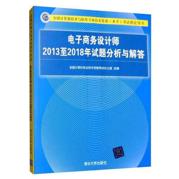 电子商务设计师2013至2018年试题分析与解答/全国计算机技术与软件专业技术资格(水平)考试指定用书
