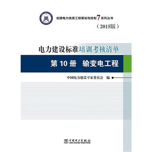 创建电力优质工程策划与控制7系列丛书 电力建设标准培训考核清单(2015版) 第10册 输变电工程