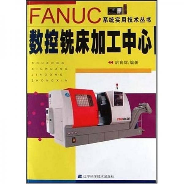 FANUC系统实用技术丛书:数控铣床加工中心
