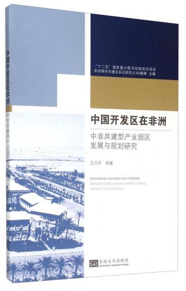 非洲城市化建设实证研究丛书·中国开发区在非洲:中非共建型产业园区发展与规划研究