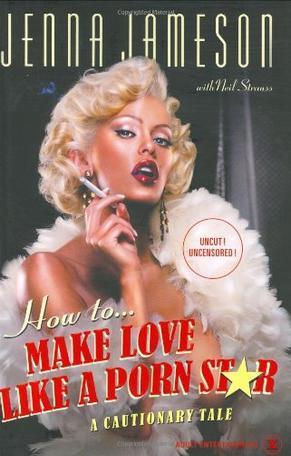 How to Make Love Like a Porn Star:A Cautionary Tale