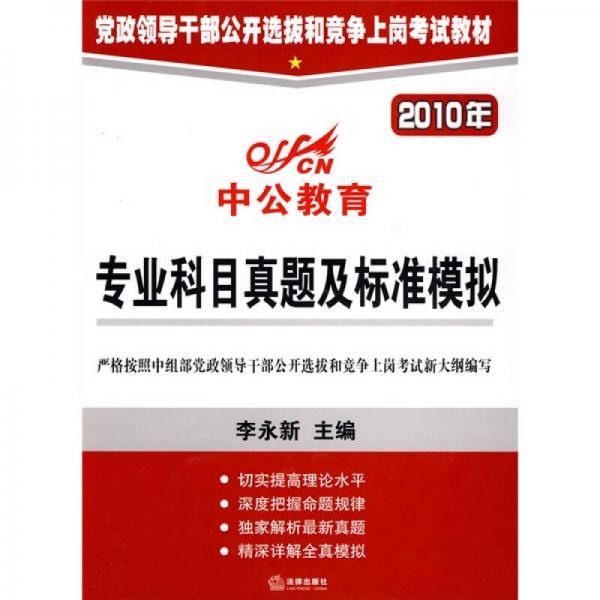 中公教育·党政领导干部公开选拔和竞争上岗考试教材:2010年专业科目真题及标准模拟