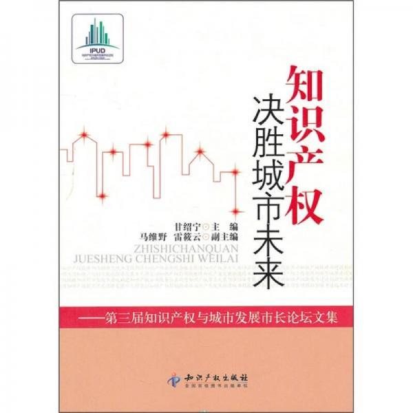知识产权决胜城市未来:第3届知识产权与城市发展市长论坛文集