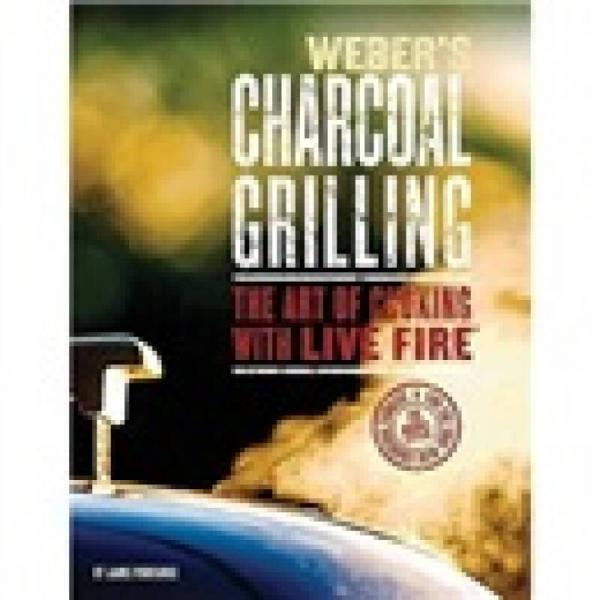 Webers Charcoal Grilling: The Art of Cooking with Live Fire