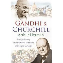 GandhiandChurchill:TheRivalryThatDestroyedanEmpireandForgedOurAge