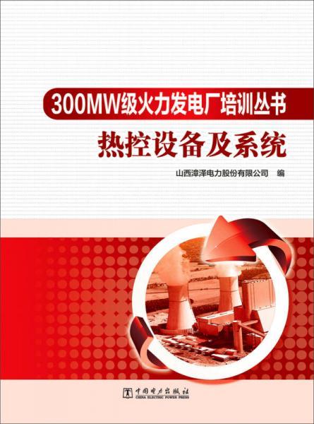 300MW级火力发电厂培训丛书 热控设备及系统