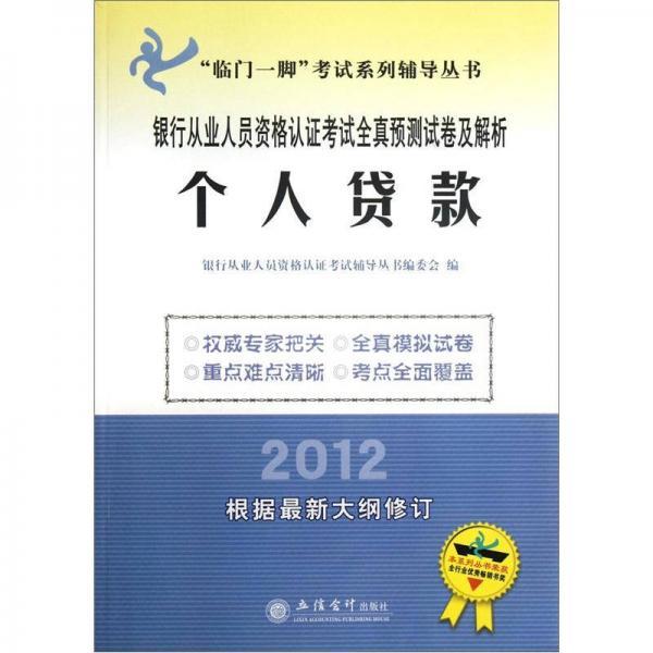 """""""临门一脚""""考试系列辅导丛书·银行从业人员资格认证考试全真预测试卷及解析:个人贷款(2012)"""