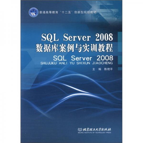 """普通高等教育""""十二五""""创新型规划教材:SQL Server2008数据库案例与实训教程"""
