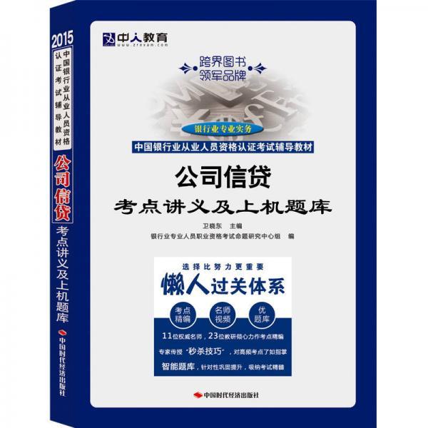 中人教育·2015中国银行业从业人员资格认证考试辅导教材:公司信贷考点讲义及上机题库