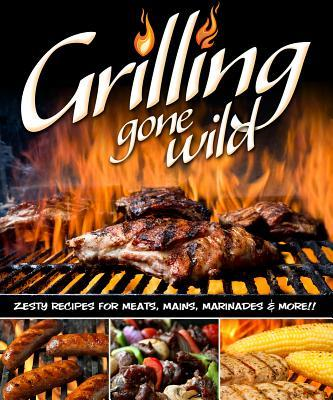 GrillingGoneWild:ZestyRecipesforMeats,Mains,MarinadesandMore